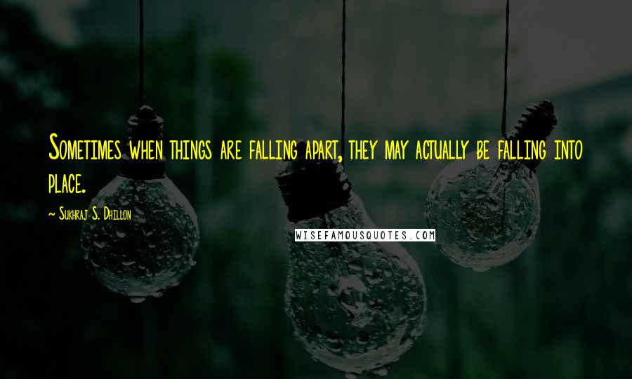 Sukhraj S. Dhillon quotes: Sometimes when things are falling apart, they may actually be falling into place.