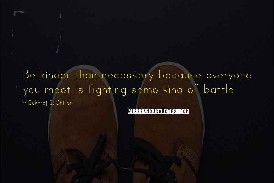 Sukhraj S. Dhillon quotes: Be kinder than necessary because everyone you meet is fighting some kind of battle