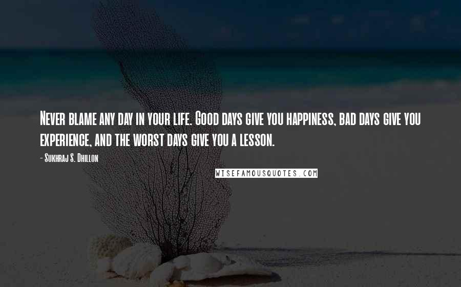 Sukhraj S. Dhillon quotes: Never blame any day in your life. Good days give you happiness, bad days give you experience, and the worst days give you a lesson.