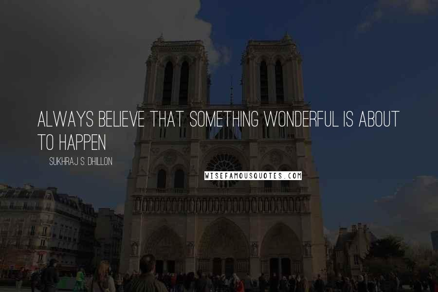Sukhraj S. Dhillon quotes: Always believe that something wonderful is about to happen
