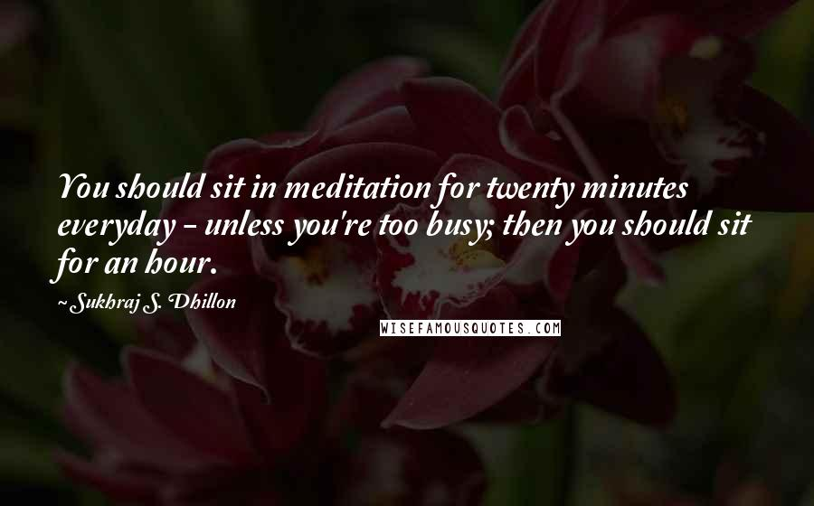Sukhraj S. Dhillon quotes: You should sit in meditation for twenty minutes everyday - unless you're too busy; then you should sit for an hour.