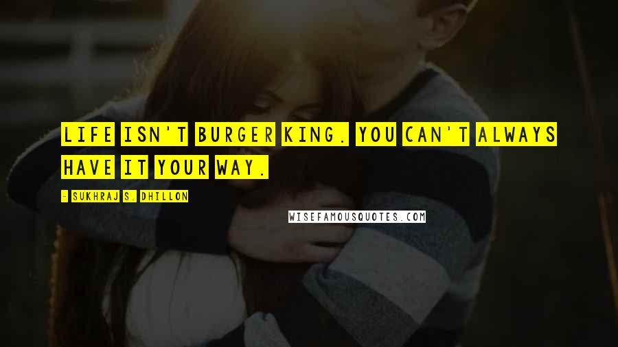 Sukhraj S. Dhillon quotes: Life isn't burger king. You can't always have it your way.