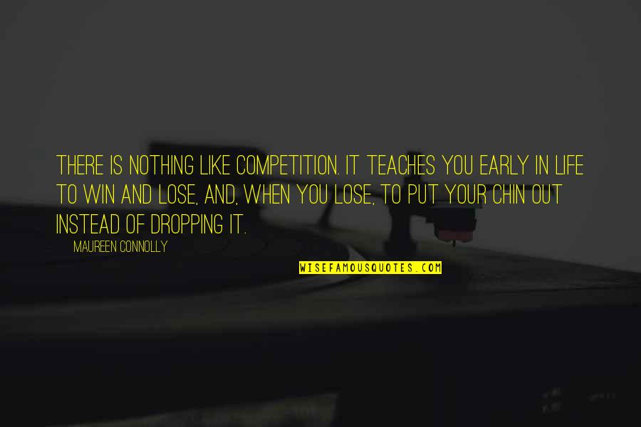 Sukhraj S. Dhillon Quotes By Maureen Connolly: There is nothing like competition. It teaches you