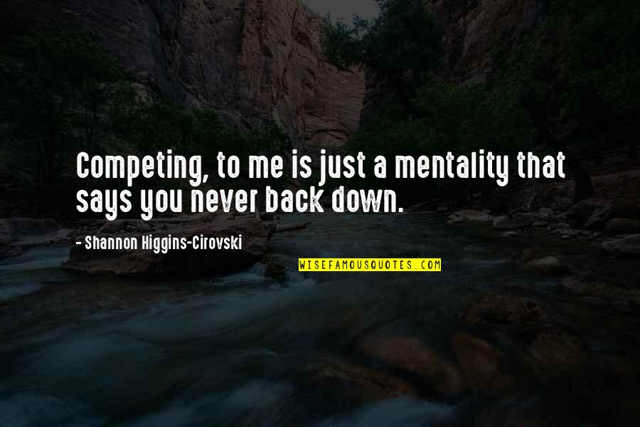 Sukhraj S. Dhillon Quotes By Shannon Higgins-Cirovski: Competing, to me is just a mentality that