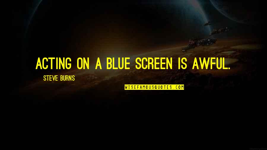 Sukhraj S. Dhillon Quotes By Steve Burns: Acting on a blue screen is awful.