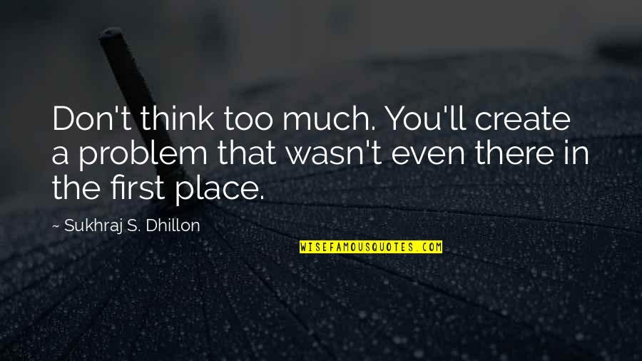 Sukhraj S. Dhillon Quotes By Sukhraj S. Dhillon: Don't think too much. You'll create a problem