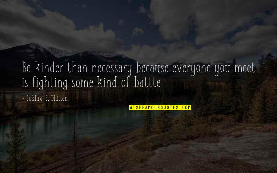 Sukhraj S. Dhillon Quotes By Sukhraj S. Dhillon: Be kinder than necessary because everyone you meet