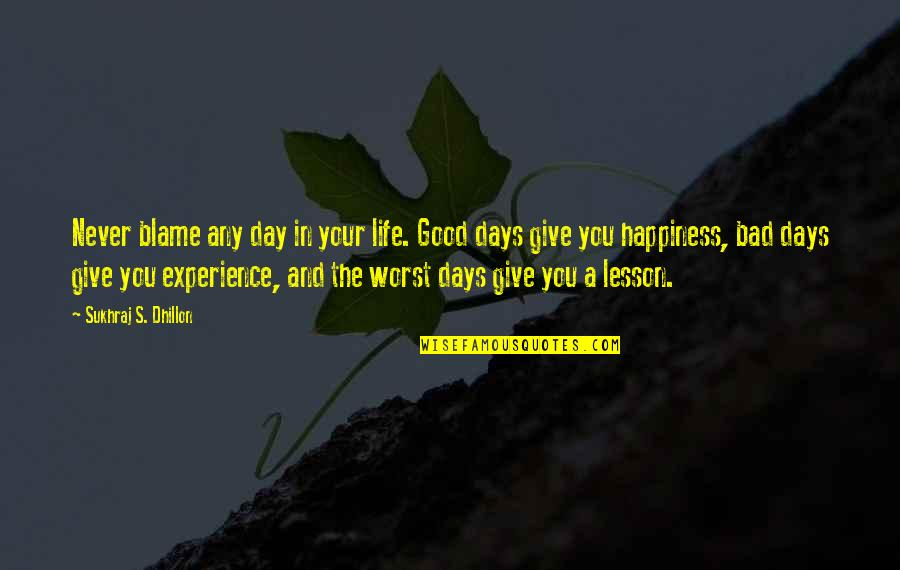 Sukhraj S. Dhillon Quotes By Sukhraj S. Dhillon: Never blame any day in your life. Good