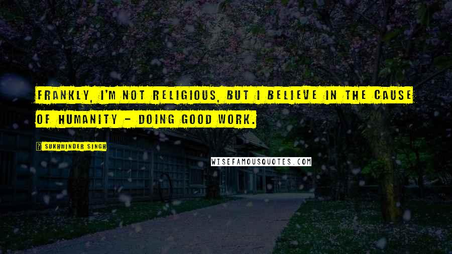 Sukhwinder Singh quotes: Frankly, I'm not religious, but I believe in the cause of humanity - doing good work.