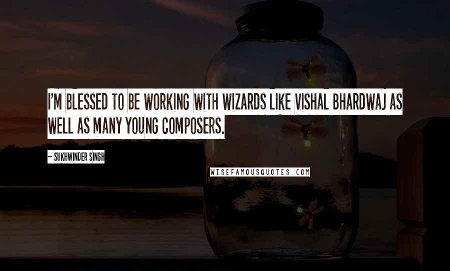 Sukhwinder Singh quotes: I'm blessed to be working with wizards like Vishal Bhardwaj as well as many young composers.