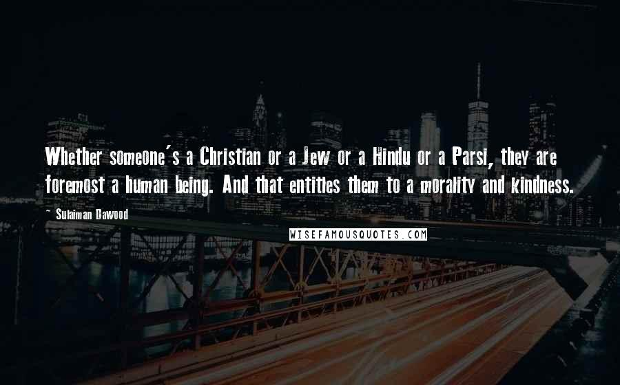 Sulaiman Dawood quotes: Whether someone's a Christian or a Jew or a Hindu or a Parsi, they are foremost a human being. And that entitles them to a morality and kindness.