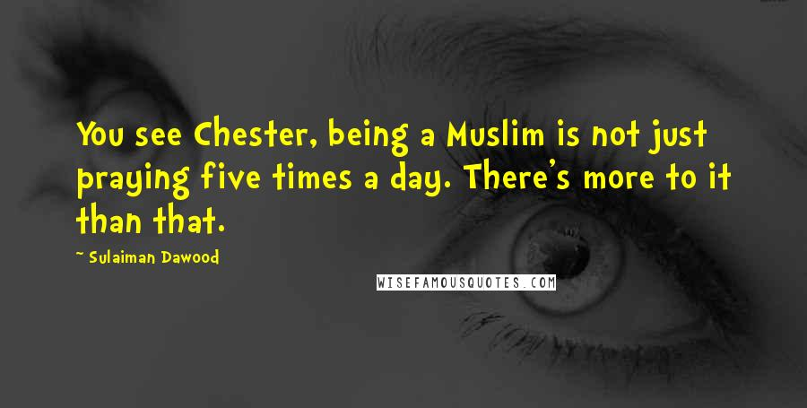 Sulaiman Dawood quotes: You see Chester, being a Muslim is not just praying five times a day. There's more to it than that.