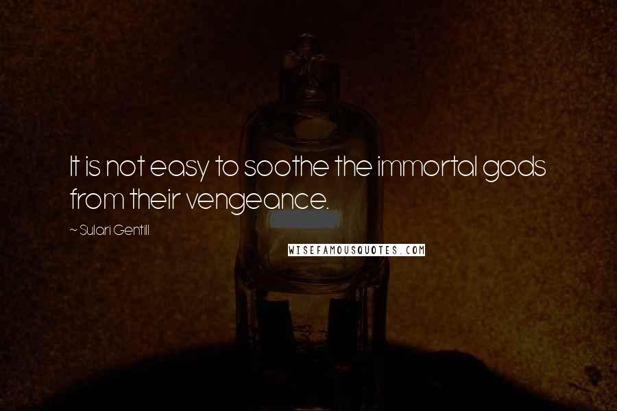 Sulari Gentill quotes: It is not easy to soothe the immortal gods from their vengeance.