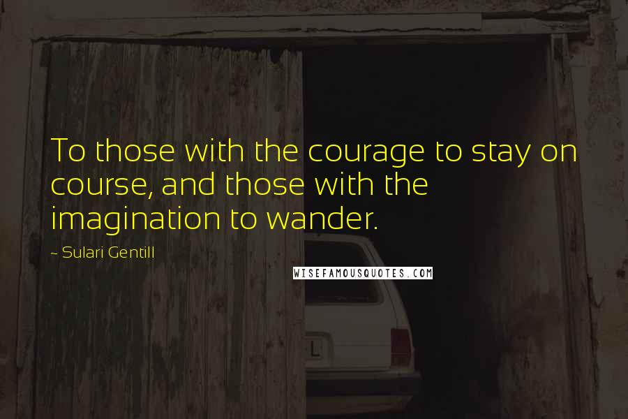 Sulari Gentill quotes: To those with the courage to stay on course, and those with the imagination to wander.
