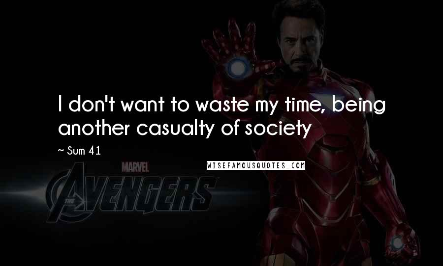 Sum 41 quotes: I don't want to waste my time, being another casualty of society