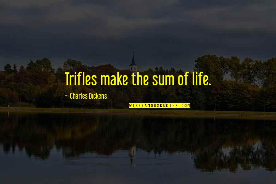 Sum Quotes By Charles Dickens: Trifles make the sum of life.