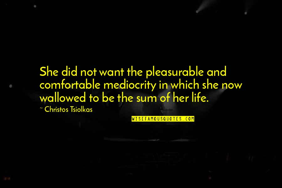 Sum Quotes By Christos Tsiolkas: She did not want the pleasurable and comfortable