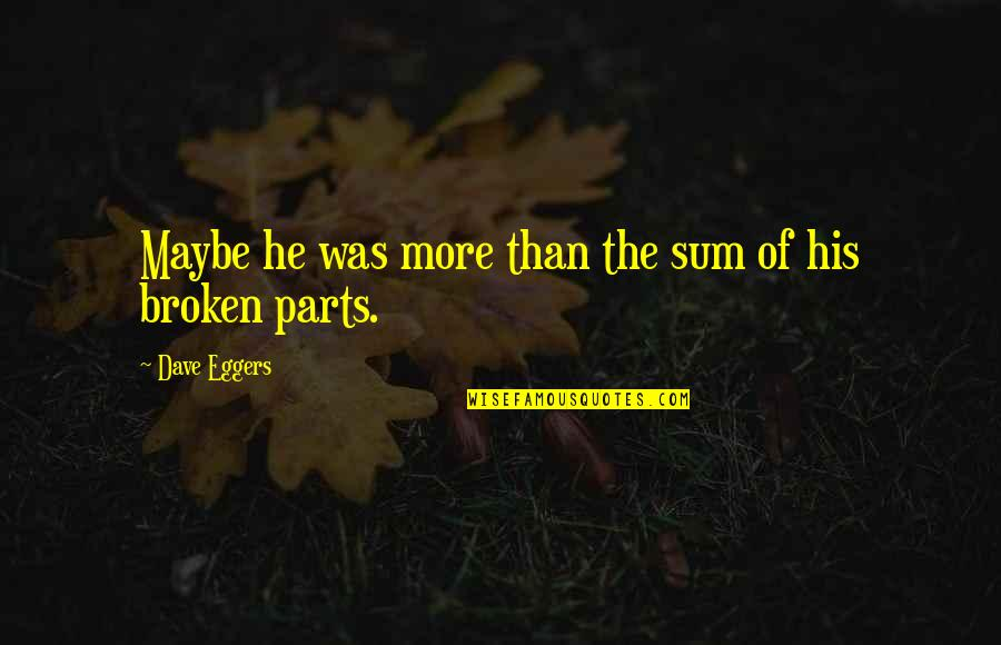 Sum Quotes By Dave Eggers: Maybe he was more than the sum of