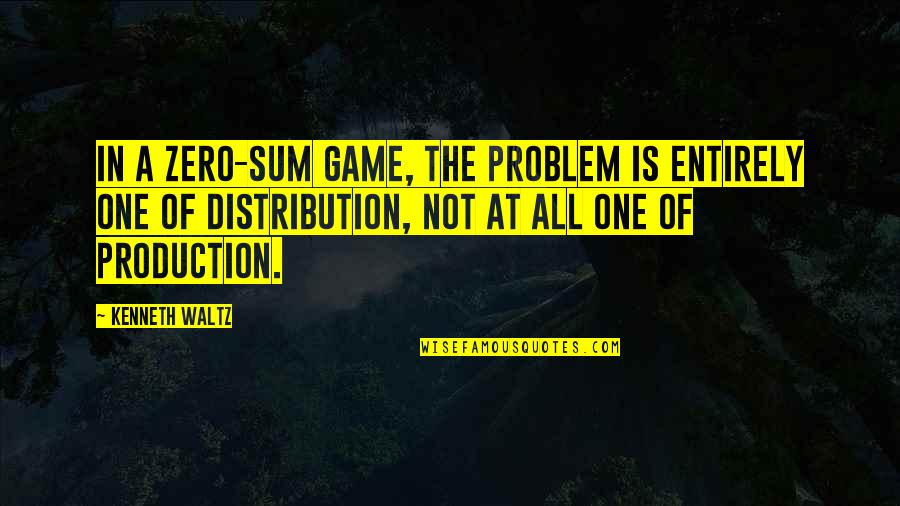 Sum Quotes By Kenneth Waltz: In a zero-sum game, the problem is entirely