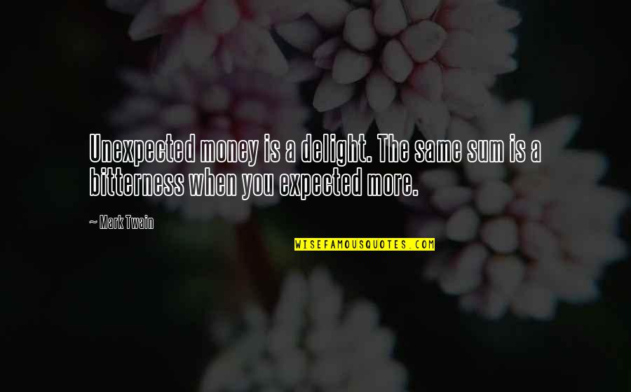 Sum Quotes By Mark Twain: Unexpected money is a delight. The same sum