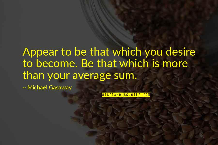 Sum Quotes By Michael Gasaway: Appear to be that which you desire to
