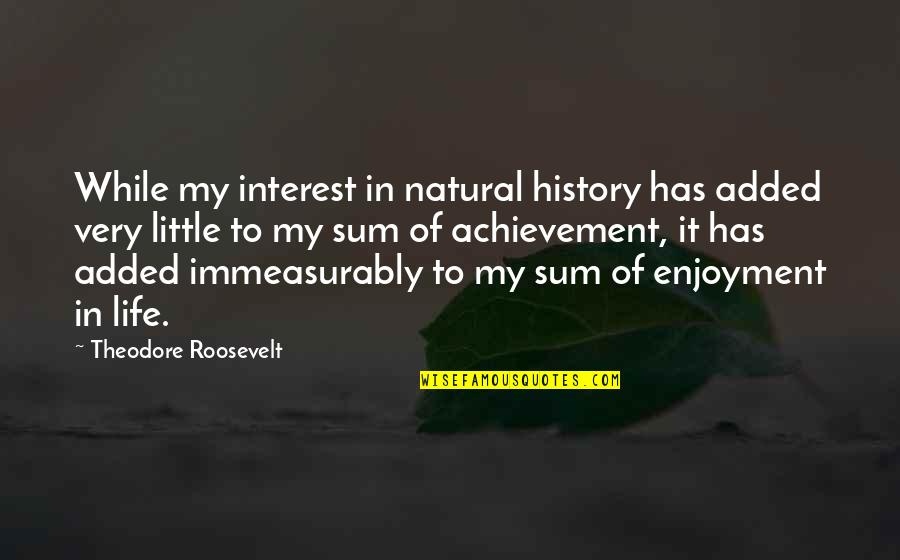 Sum Quotes By Theodore Roosevelt: While my interest in natural history has added