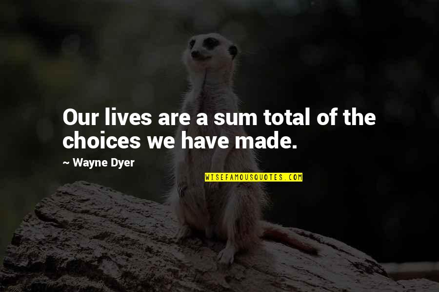 Sum Quotes By Wayne Dyer: Our lives are a sum total of the