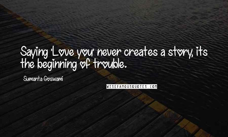 Sumanta Goswami quotes: Saying 'Love you' never creates a story, its the beginning of trouble.