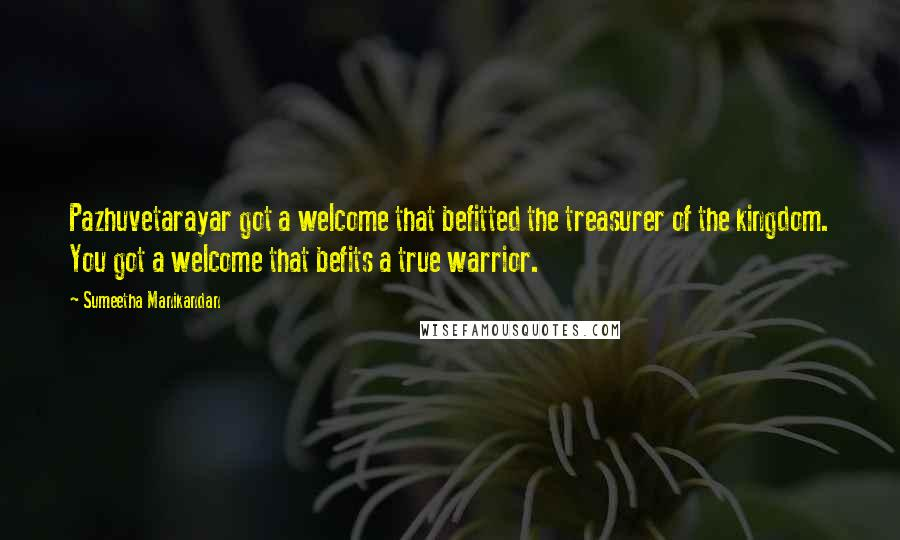 Sumeetha Manikandan quotes: Pazhuvetarayar got a welcome that befitted the treasurer of the kingdom. You got a welcome that befits a true warrior.