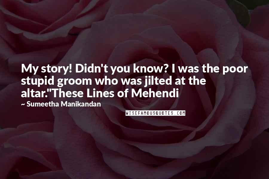 "Sumeetha Manikandan quotes: My story! Didn't you know? I was the poor stupid groom who was jilted at the altar.""These Lines of Mehendi"