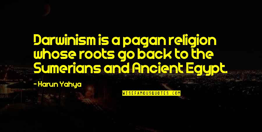 Sumerians Quotes By Harun Yahya: Darwinism is a pagan religion whose roots go
