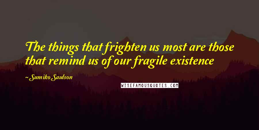 Sumiko Saulson quotes: The things that frighten us most are those that remind us of our fragile existence