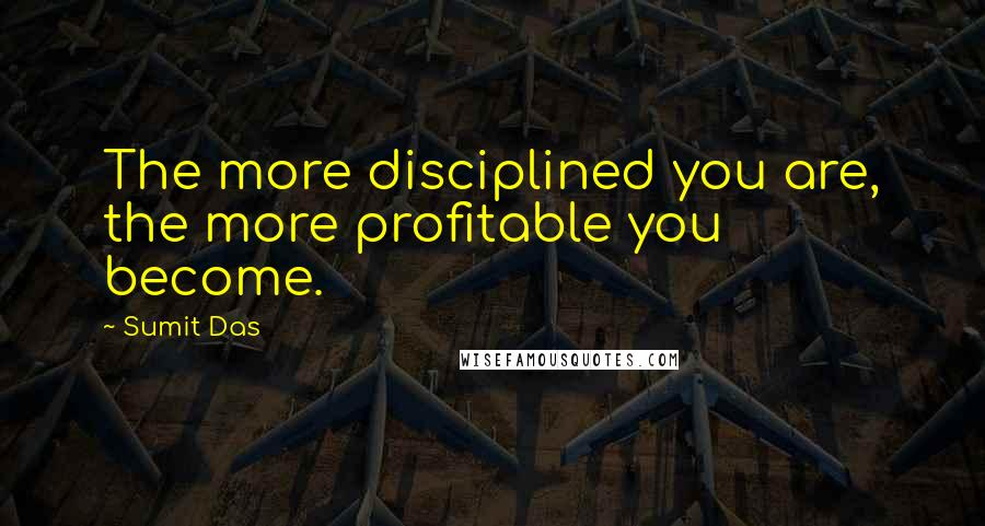 Sumit Das quotes: The more disciplined you are, the more profitable you become.