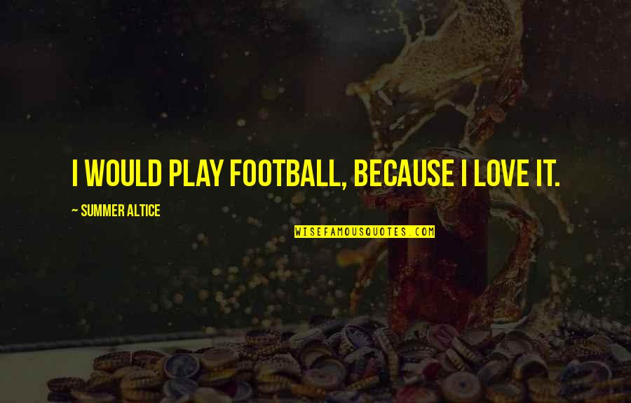 Summer Altice Quotes By Summer Altice: I would play football, because I love it.