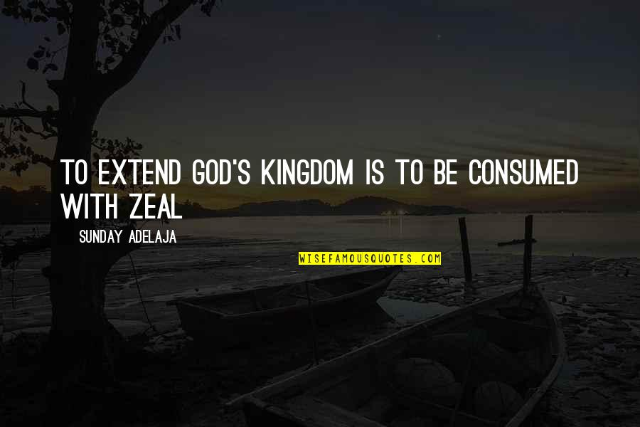 Summer Altice Quotes By Sunday Adelaja: To extend God's kingdom is to be consumed