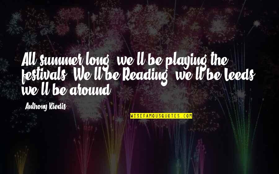 Summer And Reading Quotes By Anthony Kiedis: All summer long; we'll be playing the festivals.