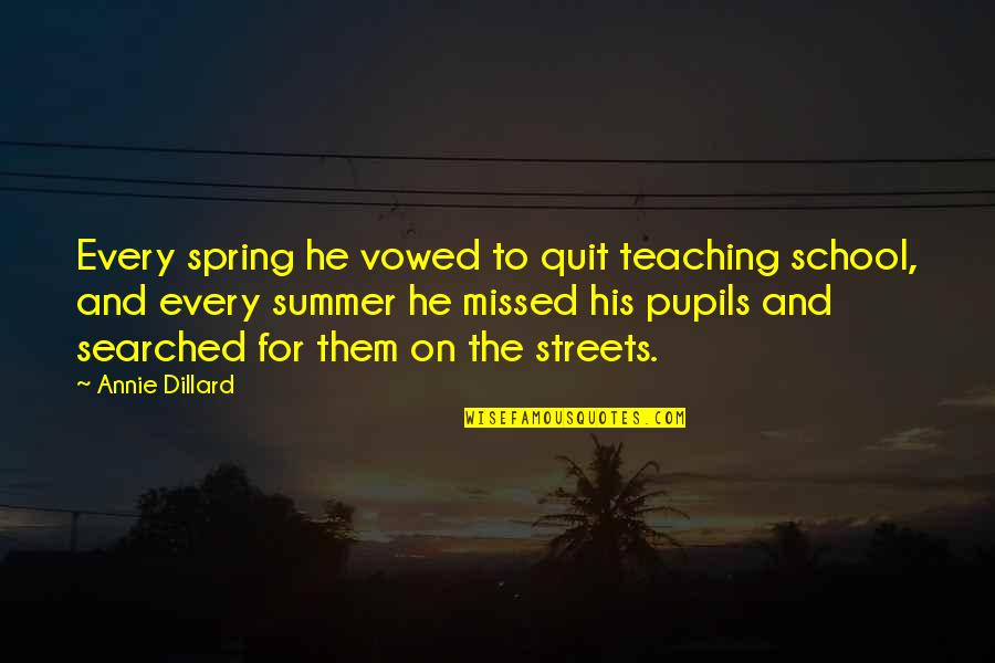 Summer And Spring Quotes By Annie Dillard: Every spring he vowed to quit teaching school,