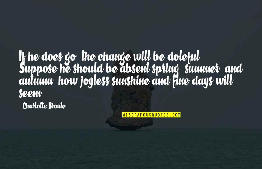 Summer And Spring Quotes By Charlotte Bronte: If he does go, the change will be