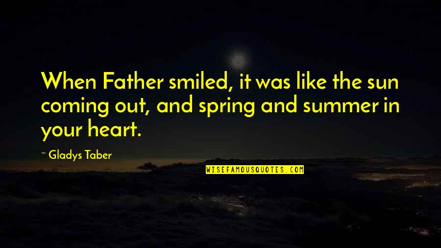 Summer And Spring Quotes By Gladys Taber: When Father smiled, it was like the sun