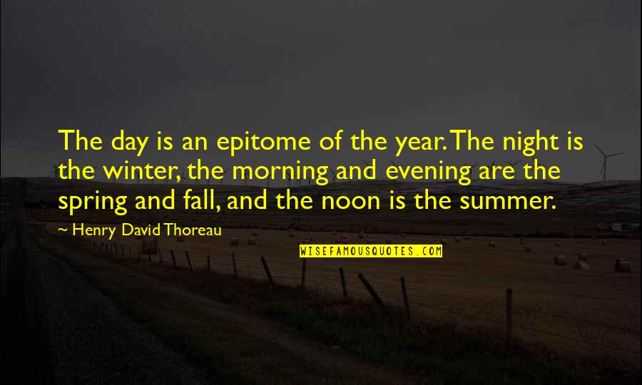 Summer And Spring Quotes By Henry David Thoreau: The day is an epitome of the year.