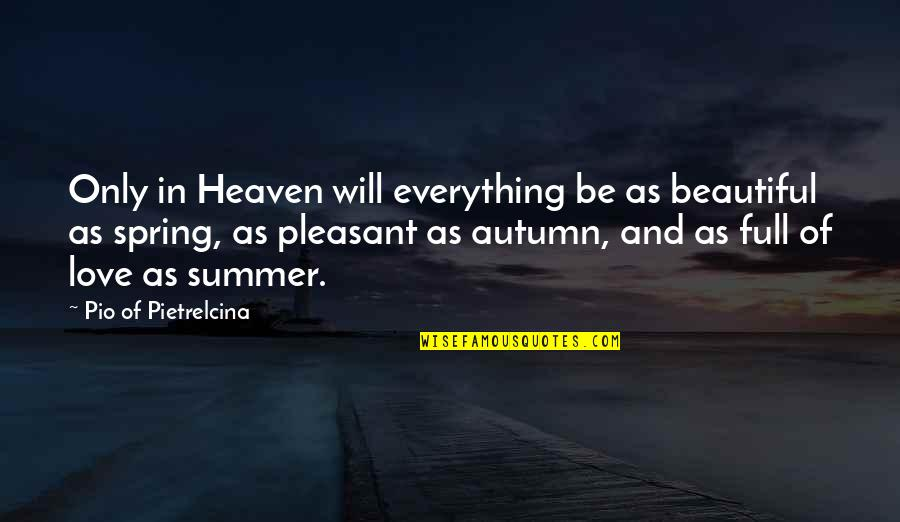 Summer And Spring Quotes By Pio Of Pietrelcina: Only in Heaven will everything be as beautiful