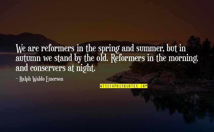 Summer And Spring Quotes By Ralph Waldo Emerson: We are reformers in the spring and summer,
