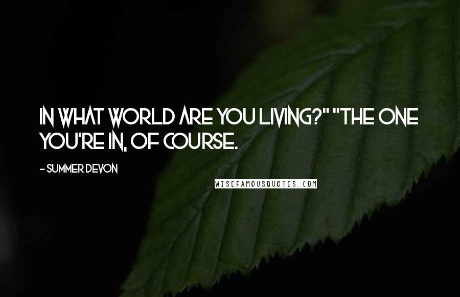 """Summer Devon quotes: In what world are you living?"""" """"The one you're in, of course."""