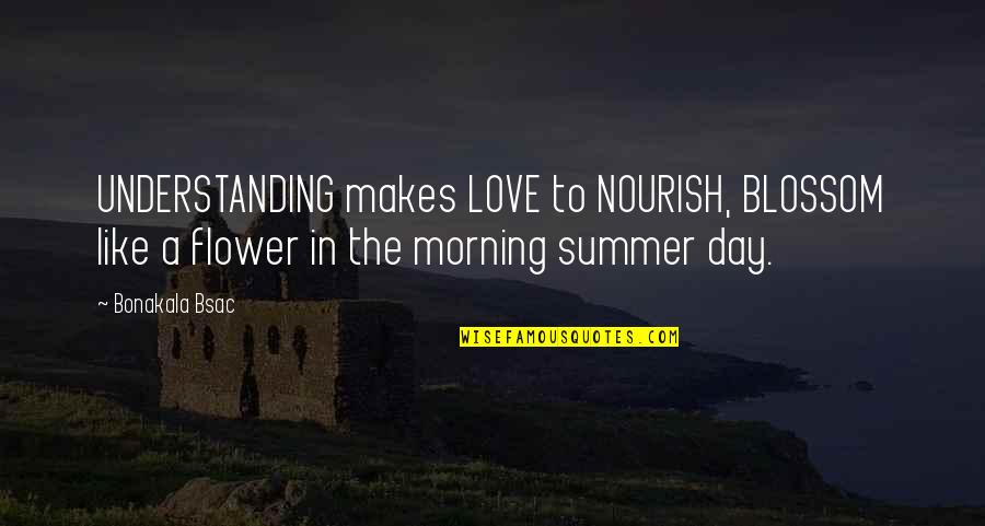 Summer Love Quotes By Bonakala Bsac: UNDERSTANDING makes LOVE to NOURISH, BLOSSOM like a