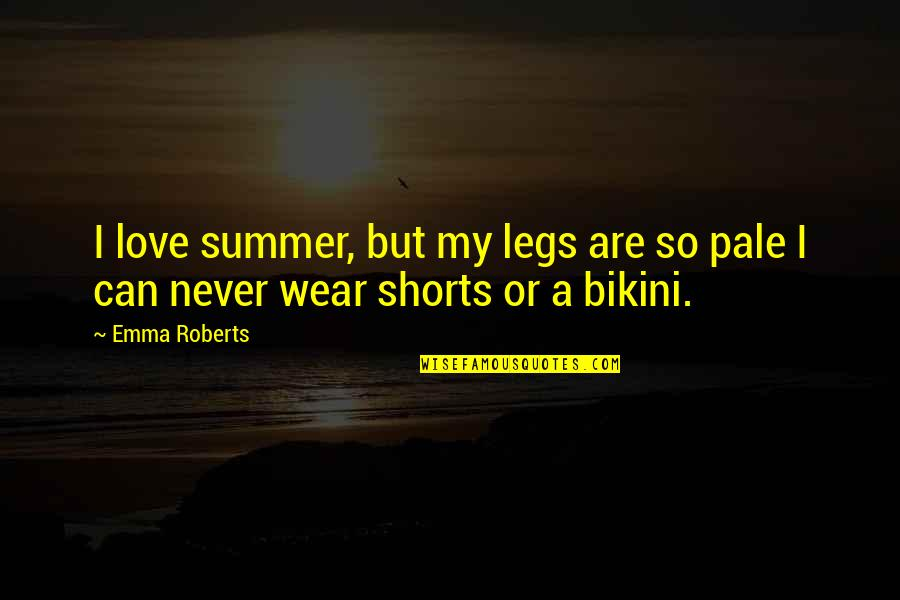 Summer Love Quotes By Emma Roberts: I love summer, but my legs are so