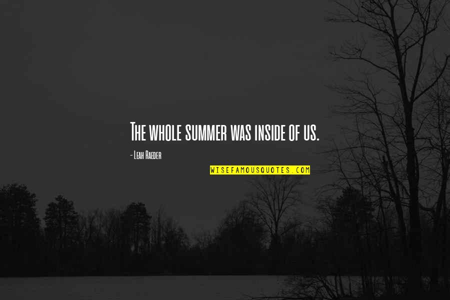 Summer Love Quotes By Leah Raeder: The whole summer was inside of us.