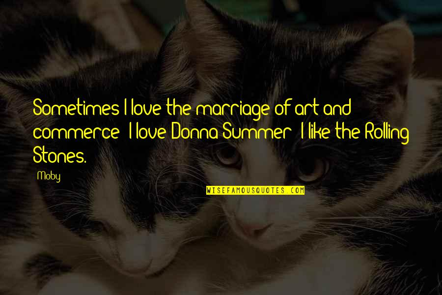 Summer Love Quotes By Moby: Sometimes I love the marriage of art and