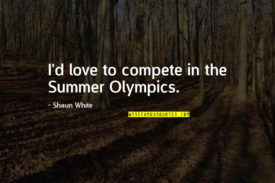Summer Love Quotes By Shaun White: I'd love to compete in the Summer Olympics.