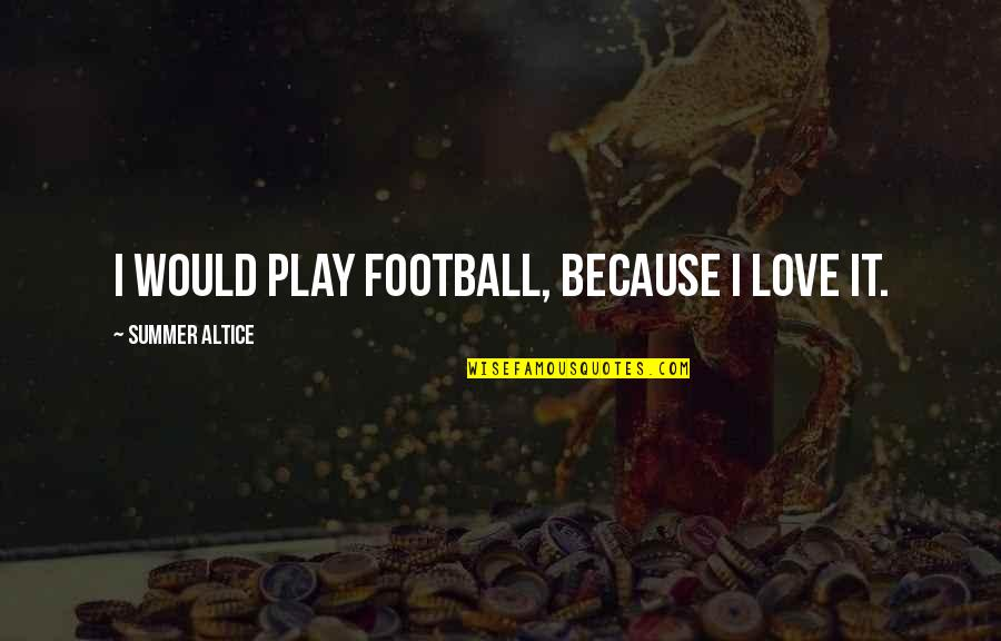Summer Love Quotes By Summer Altice: I would play football, because I love it.