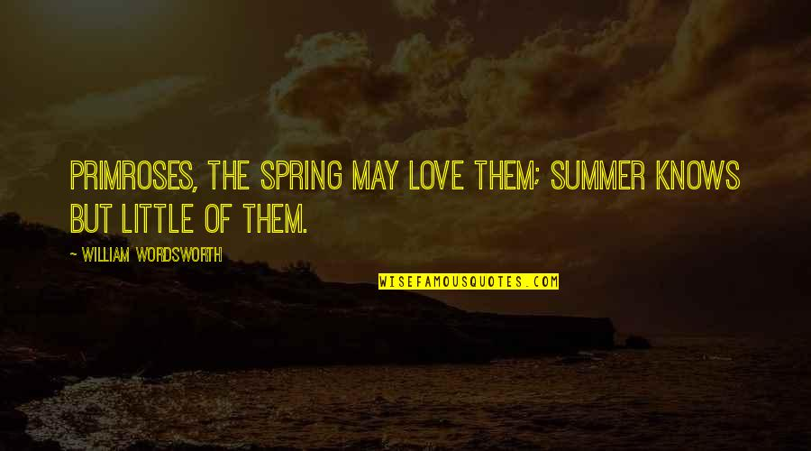 Summer Love Quotes By William Wordsworth: Primroses, the Spring may love them; Summer knows